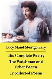 The Complete Poetry: The Watchman and Other Poems + Uncollected Poems ebook by Lucy Maud Montgomery