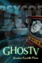 GhosTV (PsyCop #6) ebook by Jordan Castillo Price