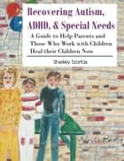 Recovering Autism, ADHD, & Special Needs ebook by Shelley Tzorfas