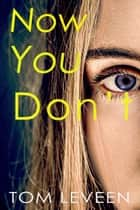 Now You Don't ebook by Tom Leveen