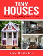 Tiny Houses: Cost, Legality and Size ebook by Joy Renkins