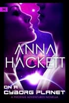 On a Cyborg Planet (Phoenix Adventures #6) ebook by Anna Hackett