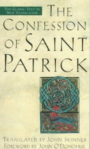 The Confession of Saint Patrick - The Classic Text in New Translation ebook by John Skinner