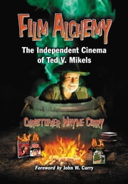 Film Alchemy - The Independent Cinema of Ted V. Mikels ebook by Christopher Wayne Curry