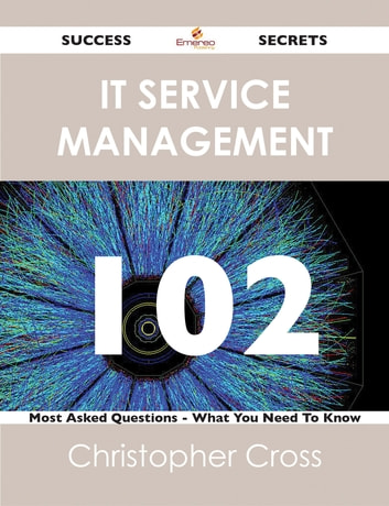 IT Service Management 102 Success Secrets - 102 Most Asked Questions On IT Service Management - What You Need To Know ebook by Christopher Cross