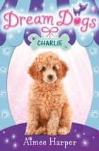 Charlie (Dream Dogs, Book 5) ebook by Aimee Harper
