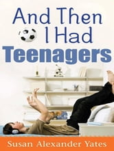 And Then I Had Teenagers - Encouragement for Parents of Teens and Preteens ebook by Susan Alexander Yates