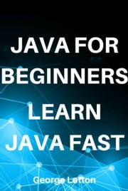 Java For Beginners. Learn Java Fast. ebook by George Letton
