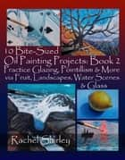 10 Bite-Sized Oil Painting Projects: Book 2: Practice Glazing, Pointillism and More via Fruit, Landscapes, Water Scenes and Glass ebook by Rachel Shirley