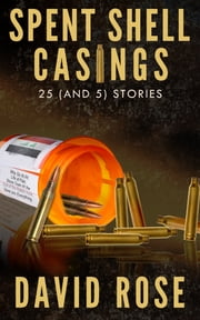 Spent Shell Casings - 25 (and 5) Stories ebook by David Rose