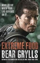 Extreme Food - What to eat when your life depends on it... ebook by Bear Grylls