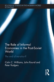 The Role of Informal Economies in the Post-Soviet World - The End of Transition? ebook by Colin C. Williams,John Round,Peter Rodgers