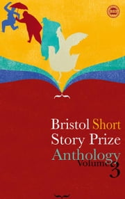 Bristol Short Story Prize Anthology Volume 3 ebook by Valerie O'Riordan, Ian Madden, Rachel Howard, etc.