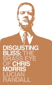 Disgusting Bliss - The Brass Eye of Chris Morris ebook by Lucian Randall