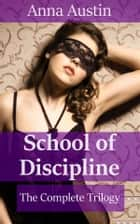 School of Discipline - The Complete Trilogy - Victorian BDSM Erotica ebook by Anna Austin