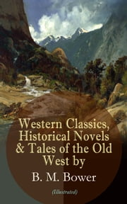 Western Classics, Historical Novels & Tales of the Old West by B. M. Bower (Illustrated) - Including the Flying U Series, The Lonesome Trail, The Range Dwellers, The Long Shadow, The Gringos, Starr of the Desert, Cabin Fever, The Heritage of the Sioux, The Thunder Bird, Her Prairie Knight… ebook by B. M. Bower, Charles M. Russell, Clarence Rowe