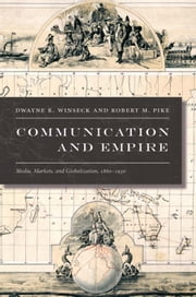 Communication and Empire - Media, Markets, and Globalization, 1860–1930 ebook by Dwayne R. Winseck,Robert M. Pike,Gilbert M. Joseph,Emily S. Rosenberg