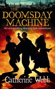 The Doomsday Machine: Another Astounding Adventure of Horatio Lyle - Number 3 in series ebook by Catherine Webb