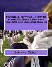 Football Betting: How to make Big Bucks Betting the BCS and College Bowls ebook by Johnny Depot