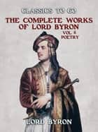 THE COMPLETE WORKS OF LORD BYRON, Vol 6, Poetry ebook by Lord Byron