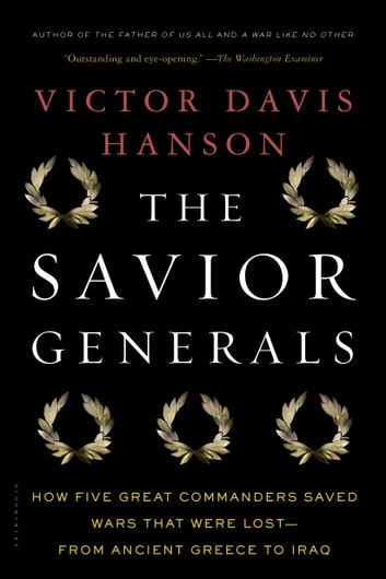 The Savior Generals - How Five Great Commanders Saved Wars That Were Lost - From Ancient Greece to Iraq ebook by Victor Davis Hanson