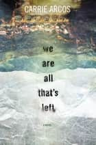 We Are All That's Left ebook by Carrie Arcos