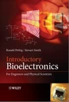 Introductory Bioelectronics - For Engineers and Physical Scientists ebook by Ronald R. Pethig, Stewart Smith