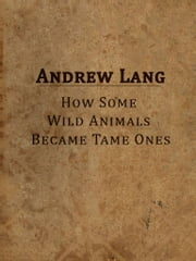 How Some Wild Animals Became Tame Ones ebook by Andrew Lang
