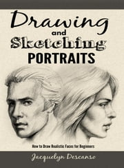 Drawing and Sketching Portraits: How to Draw Realistic Faces for Beginners ebook by Jacquelyn Descanso