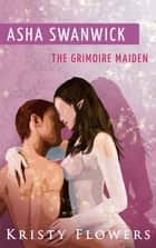 Asha Swanwick - The Grimoire Maiden (Paranormal Mythical Romance) ebook by Kristy Flowers