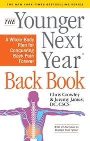 The Younger Next Year Back Book - A Whole-Body Plan for Conquering Back Pain Forever ebook by Chris Crowley, Jeremy James, DC,...
