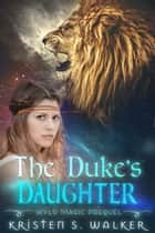 The Duke's Daughter - Wyld Magic Prequel ebook by Kristen S. Walker