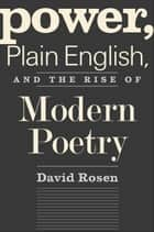 Power, Plain English, and the Rise of Modern Poetry ebook by Prof. David Rosen