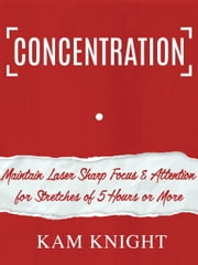 Concentration: Maintain Laser Sharp Focus and Attention for Stretches of 5 Hours or More ebook by Kam Knight