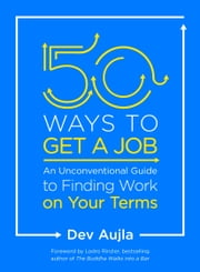 50 Ways to Get a Job - An Unconventional Guide to Finding Work on Your Terms ebook by Dev Aujla, Lodro Rinzler