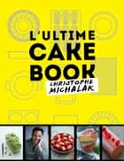 L'Ultime cake book ebook by Christophe Michalak