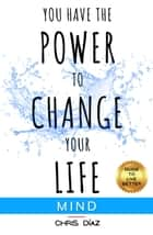 You Have the Power to Change your Life: Mind. Guide to Live Better. Discover 9 Habits to Master your Mind and your States of Criticism, Positivity, Meditation, Mindfulness, Pleasure. Live in Fully - Guide to Live Better, #2 ebook by Chris Díaz