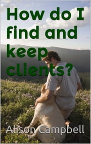 How Do I Find And Keep Clients? ebook by Alison Campbell