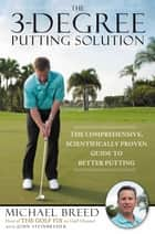The 3-Degree Putting Solution - The Comprehensive, Scientifically Proven Guide to Better Putting ebook by Michael Breed