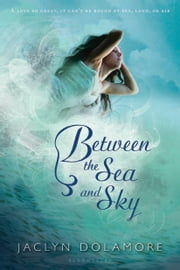 Between the Sea and Sky ebook by Jaclyn Dolamore
