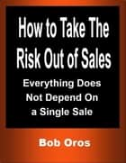 How to Take the Risk Out of Sales: Everything Does Not Depend On a Single Sale ebook by Bob Oros