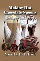 Making Hot Chocolate Spoons: Recipes Included ebook by Meallá H Fallon