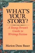 What's Your Story? - A Young Person's Guide to Writing Fiction ebook by Marion Dane Bauer