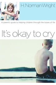It's Okay to Cry - A Parent's Guide to Helping Children Through the Losses of Life ebook by H. Norman Wright