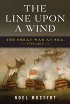 The Line Upon a Wind: The Great War at Sea, 1793-1815 ebook by Noel Mostert