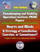 21st Century Peacekeeping and Stability Operations Institute (PKSOI) Papers - Hearts and Minds: A Strategy of Conciliation, Coercion, or Commitment? Irregular Conflicts, Iraq, Afghanistan, Vietnam ebook by Progressive Management