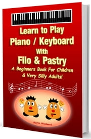 Learn to Play Piano / Keyboard With Filo & Pastry - A Beginners Book For Children & Very Silly Adults! ebook by Martin Woodward