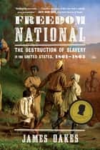 Freedom National: The Destruction of Slavery in the United States, 1861-1865 ebook by James Oakes