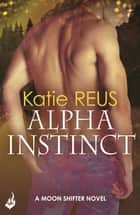 Alpha Instinct: Moon Shifter Book 1 ebook by Katie Reus