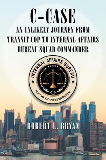 C Case An Unlikely Journey from Transit Cop to Internal Affairs Bureau Squad Commander ebook by Robert L. Bryan